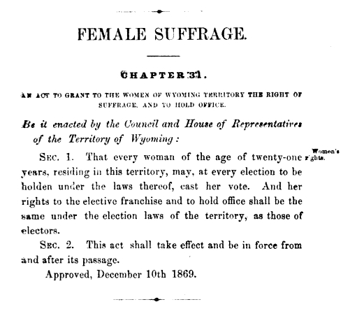 An Act to Grant to the Women of Wyoming Territory the Right of Suffrage and to Hold Office was passed Dec. 10, 1869.